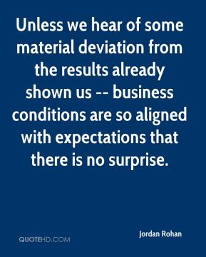 Jordan Rohan  - Unless we hear of some material deviation from the results already shown us -- business conditions are so aligned with expectations that there is no surprise.