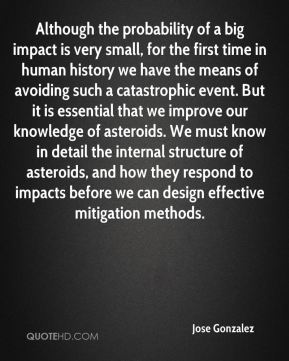 Although the probability of a big impact is very small, for the first time in human history we have the means of avoiding such a catastrophic event. But it is essential that we improve our knowledge of asteroids. We must know in detail the internal structure of asteroids, and how they respond to impacts before we can design effective mitigation methods.