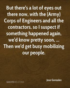 But there's a lot of eyes out there now, with the (Army) Corps of Engineers and all the contractors, so I suspect if something happened again, we'd know pretty soon, ... Then we'd get busy mobilizing our people.