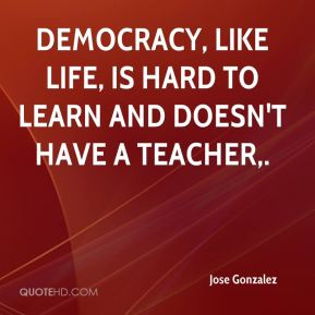 Democracy, like life, is hard to learn and doesn't have a teacher.