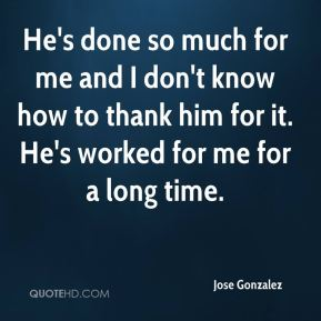 He's done so much for me and I don't know how to thank him for it. He's worked for me for a long time.