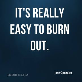 It's really easy to burn out.