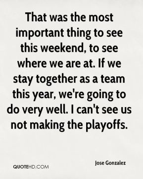 That was the most important thing to see this weekend, to see where we are at. If we stay together as a team this year, we're going to do very well. I can't see us not making the playoffs.
