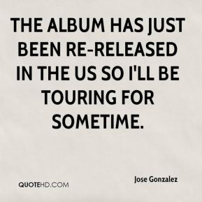 The album has just been re-released in the US so I'll be touring for sometime.