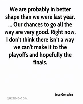 We are probably in better shape than we were last year, ... Our chances to go all the way are very good. Right now, I don't think there isn't a way we can't make it to the playoffs and hopefully the finals.