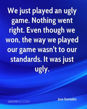 We just played an ugly game. Nothing went right. Even though we won, the way we played our game wasn't to our standards. It was just ugly.