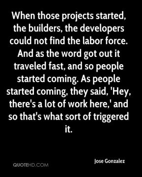 When those projects started, the builders, the developers could not find the labor force. And as the word got out it traveled fast, and so people started coming. As people started coming, they said, 'Hey, there's a lot of work here,' and so that's what sort of triggered it.
