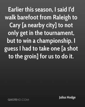 Julius Hodge  - Earlier this season, I said I'd walk barefoot from Raleigh to Cary [a nearby city] to not only get in the tournament, but to win a championship. I guess I had to take one [a shot to the groin] for us to do it.