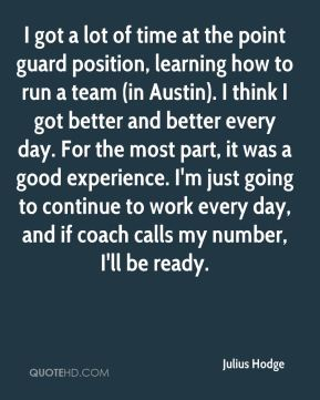 Julius Hodge  - I got a lot of time at the point guard position, learning how to run a team (in Austin). I think I got better and better every day. For the most part, it was a good experience. I'm just going to continue to work every day, and if coach calls my number, I'll be ready.