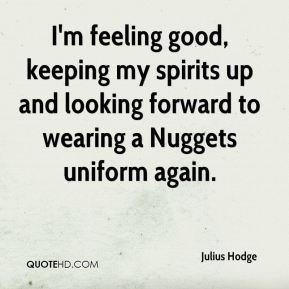 Julius Hodge  - I'm feeling good, keeping my spirits up and looking forward to wearing a Nuggets uniform again.