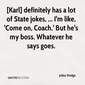 Julius Hodge  - [Karl] definitely has a lot of State jokes, ... I'm like, 'Come on, Coach.' But he's my boss. Whatever he says goes.