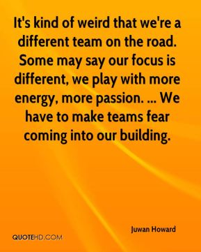It's kind of weird that we're a different team on the road. Some may say our focus is different, we play with more energy, more passion. ... We have to make teams fear coming into our building.