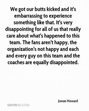 We got our butts kicked and it's embarrassing to experience something like that. It's very disappointing for all of us that really care about what's happened to this team. The fans aren't happy, the organization's not happy and each and every guy on this team and the coaches are equally disappointed.