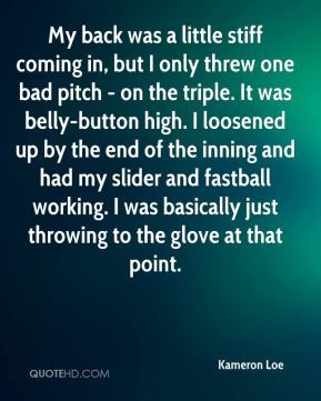 My back was a little stiff coming in, but I only threw one bad pitch - on the triple. It was belly-button high. I loosened up by the end of the inning and had my slider and fastball working. I was basically just throwing to the glove at that point.