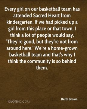 Keith Brown  - Every girl on our basketball team has attended Sacred Heart from kindergarten. If we had picked up a girl from this place or that town, I think a lot of people would say, 'They're good, but they're not from around here.' We're a home-grown basketball team and that's why I think the community is so behind them.