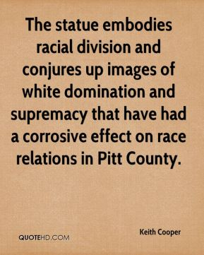 Keith Cooper  - The statue embodies racial division and conjures up images of white domination and supremacy that have had a corrosive effect on race relations in Pitt County.