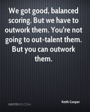We got good, balanced scoring. But we have to outwork them. You're not going to out-talent them. But you can outwork them.