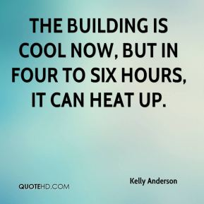 Kelly Anderson  - The building is cool now, but in four to six hours, it can heat up.