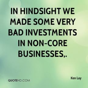 Ken Lay  - In hindsight we made some very bad investments in non-core businesses.