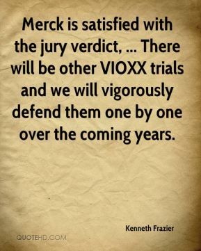 Kenneth Frazier  - Merck is satisfied with the jury verdict, ... There will be other VIOXX trials and we will vigorously defend them one by one over the coming years.