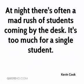 Kevin Cook  - At night there's often a mad rush of students coming by the desk. It's too much for a single student.