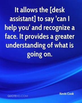 Kevin Cook  - It allows the [desk assistant] to say 'can I help you' and recognize a face. It provides a greater understanding of what is going on.