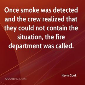 Kevin Cook  - Once smoke was detected and the crew realized that they could not contain the situation, the fire department was called.