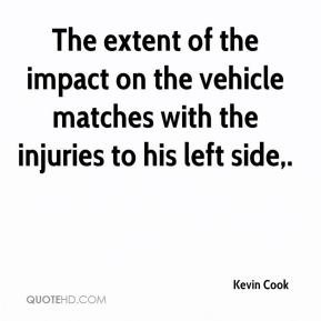 Kevin Cook  - The extent of the impact on the vehicle matches with the injuries to his left side.