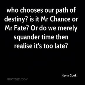 Kevin Cook  - who chooses our path of destiny? is it Mr Chance or Mr Fate? Or do we merely squander time then realise it's too late?