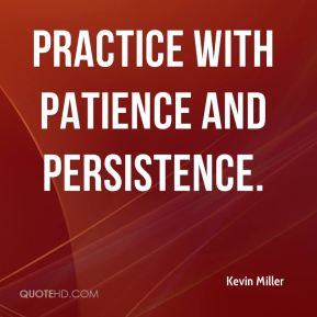 Kevin Miller  - Practice with Patience and Persistence.