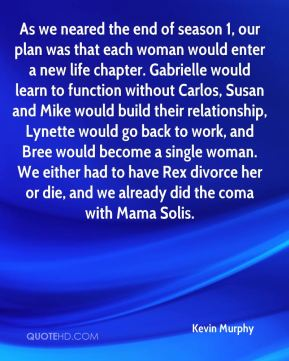 As we neared the end of season 1, our plan was that each woman would enter a new life chapter. Gabrielle would learn to function without Carlos, Susan and Mike would build their relationship, Lynette would go back to work, and Bree would become a single woman. We either had to have Rex divorce her or die, and we already did the coma with Mama Solis.