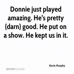 Donnie just played amazing. He's pretty (darn) good. He put on a show. He kept us in it.