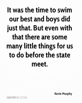 Kevin Murphy  - It was the time to swim our best and boys did just that. But even with that there are some many little things for us to do before the state meet.