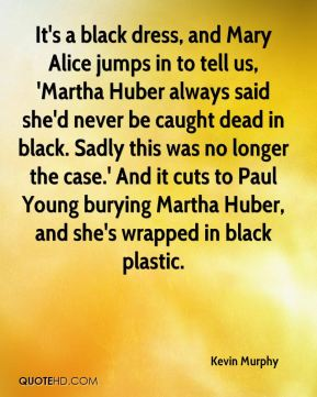 Kevin Murphy  - It's a black dress, and Mary Alice jumps in to tell us, 'Martha Huber always said she'd never be caught dead in black. Sadly this was no longer the case.' And it cuts to Paul Young burying Martha Huber, and she's wrapped in black plastic.