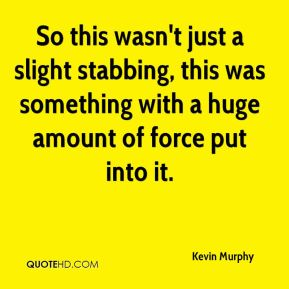So this wasn't just a slight stabbing, this was something with a huge amount of force put into it.