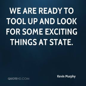 Kevin Murphy  - We are ready to tool up and look for some exciting things at state.