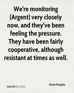 We're monitoring (Argent) very closely now, and they've been feeling the pressure. They have been fairly cooperative, although resistant at times as well.