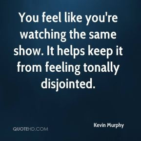 Kevin Murphy  - You feel like you're watching the same show. It helps keep it from feeling tonally disjointed.