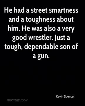 Kevin Spencer  - He had a street smartness and a toughness about him. He was also a very good wrestler. Just a tough, dependable son of a gun.