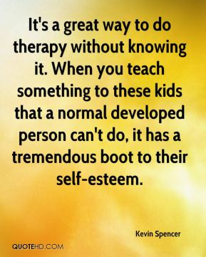 Kevin Spencer  - It's a great way to do therapy without knowing it. When you teach something to these kids that a normal developed person can't do, it has a tremendous boot to their self-esteem.