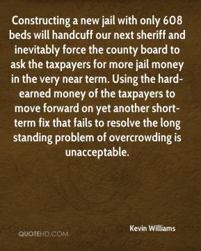 Constructing a new jail with only 608 beds will handcuff our next sheriff and inevitably force the county board to ask the taxpayers for more jail money in the very near term. Using the hard-earned money of the taxpayers to move forward on yet another short-term fix that fails to resolve the long standing problem of overcrowding is unacceptable.
