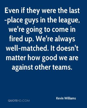 Even if they were the last-place guys in the league, we're going to come in fired up. We're always well-matched. It doesn't matter how good we are against other teams.