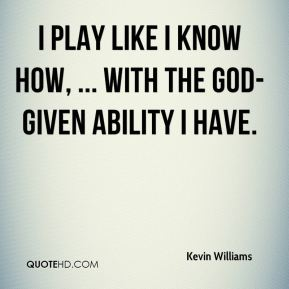I play like I know how, ... with the God-given ability I have.