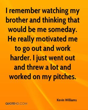 I remember watching my brother and thinking that would be me someday. He really motivated me to go out and work harder. I just went out and threw a lot and worked on my pitches.