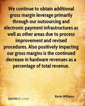Kevin Williams  - We continue to obtain additional gross margin leverage primarily through our outsourcing and electronic payment infrastructures as well as other areas due to process improvement and revised procedures. Also positively impacting our gross margins is the continued decrease in hardware revenues as a percentage of total revenue.