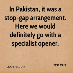 Kiran More  - In Pakistan, it was a stop-gap arrangement. Here we would definitely go with a specialist opener.