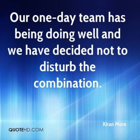 Kiran More  - Our one-day team has being doing well and we have decided not to disturb the combination.