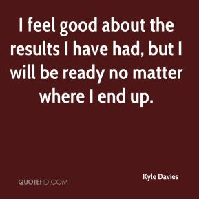 Kyle Davies  - I feel good about the results I have had, but I will be ready no matter where I end up.