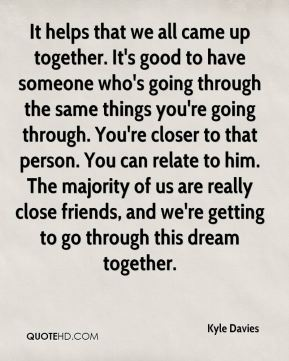 It helps that we all came up together. It's good to have someone who's going through the same things you're going through. You're closer to that person. You can relate to him. The majority of us are really close friends, and we're getting to go through this dream together.