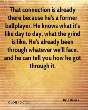 That connection is already there because he's a former ballplayer. He knows what it's like day to day, what the grind is like. He's already been through whatever we'll face, and he can tell you how he got through it.